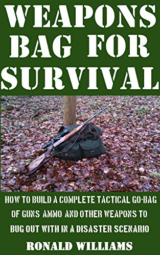 Weapons Bag For Survival: How To Build A Complete Tactical Go-Bag Of Guns, Ammo, And Other Weapons To Bug Out With In A Disaster (Complete Weapons)
