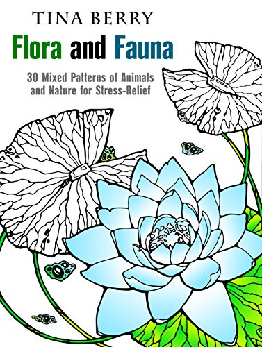 Flora and Fauna: 30 Mixed Patterns of Animals and Nature for Stress-Relief (Relaxation & Creativity) by [Berry, Tina]