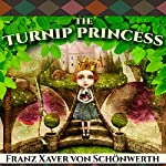 The Turnip Princess and Other Newly Discovered Fairy Tales | Erika Eichenseer,Franz Xaver von Schonwerth,Maria Tatar