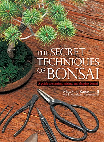 The Secret Techniques of Bonsai: A Guide to Starting, Raising, and Shaping Bonsai