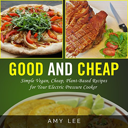 Good and Cheap: Simple Vegan, Cheap, Plant-Based Recipes for Your Electric Pressure Cooker by Amy  Lee