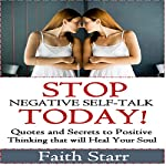 Stop Negative Self-Talk Today: Quotes and Secrets to Positive Thinking That Will Heal Your Soul | Faith Starr
