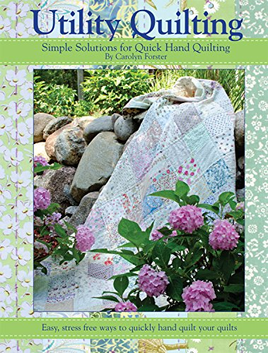 Utility Quilting: Simple Solutions for Quick Hand Quilting: Easy, Stress Free Ways to Quickly Hand Quilt Your Quilts
