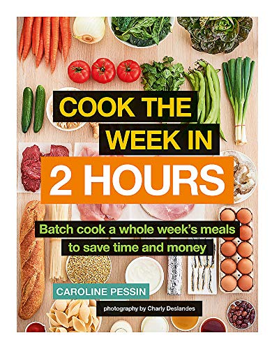 Cook The Week in 2 Hours: Batch cook a whole week's meals to save time and money by Caroline Pessin
