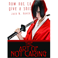 How Not To Give a Shit!: The Art of Not Caring