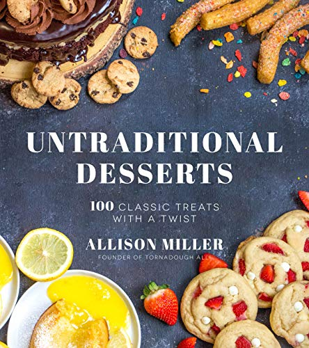 Untraditional Desserts: 100 Classic Treats with a Twist by Allison Miller