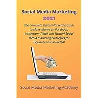 Social Media Marketing 2021: The Complete Digital Marketing Guide to Make Money on Facebook, Instagram, Tiktok and…