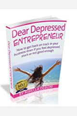 Dear Depressed Entrepreneur How to get back on track in your business when you feel depressed, stuck or not good enough Kindle Edition