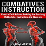 Combatives Instruction: Physical Self Defense Training and Teaching Methods for Instructors and Students | Neal Martin