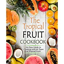 The Tropical Fruit Cookbook: An Easy Guide to Cooking with All Types of Tropical Fruit