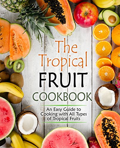 The Tropical Fruit Cookbook: An Easy Guide to Cooking with All Types of Tropical Fruit by BookSumo Press