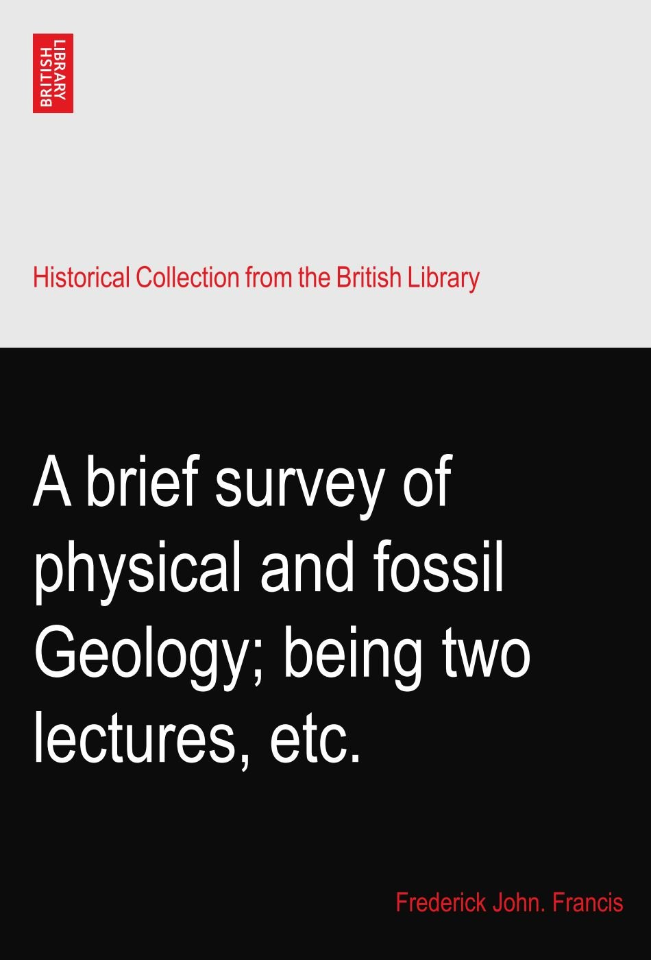 A brief survey of physical and fossil Geology; being two lectures, etc.