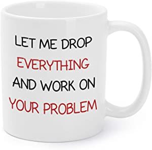 Mugaholics Mother's Day Gift Mugs for Boss/Coworker/Friends Let Me Drop Everything and Work on Your Problem Funny Birthday/Holiday/Father's Day/Office Presents Coffee/Tea Cups 11 Oz - BS-10