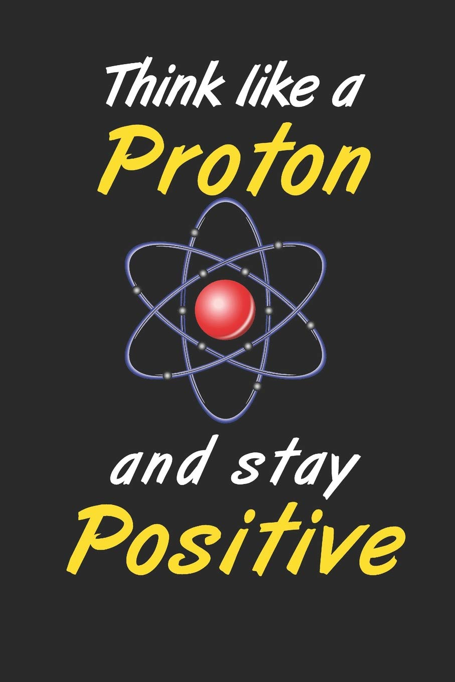 Think Like a Proton Stay Positive: science Notebook Blank Lined ...