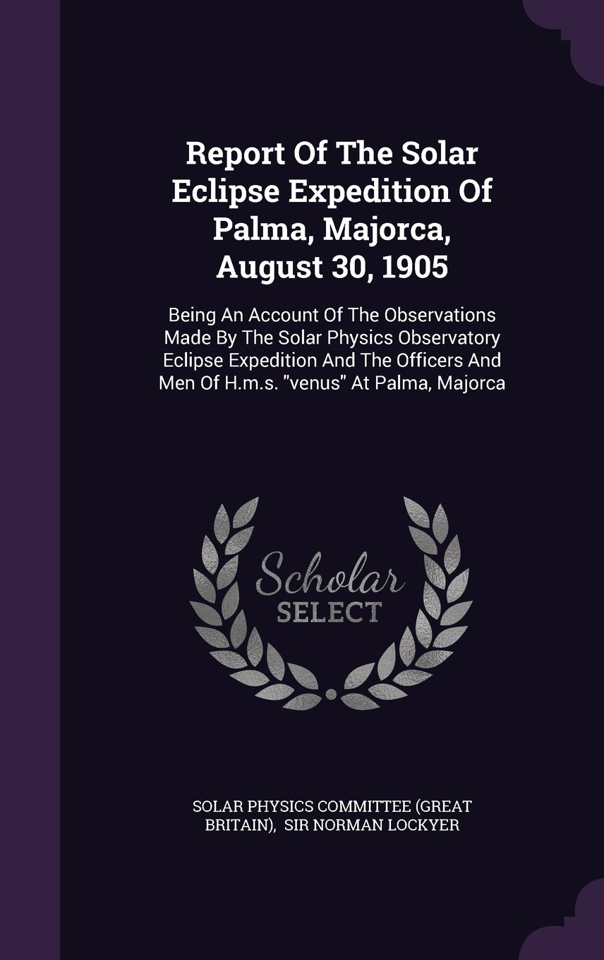 """Report Of The Solar Eclipse Expedition Of Palma, Majorca, August 30, 1905: Being An Account Of The Observations Made By The Solar Physics Observatory ... And Men Of H.m.s. """"venus"""" At Palma, Majorca PDF"""