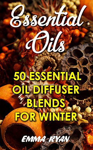 Essential Oils: 50 Essential Oil Diffuser Blends For Winter by [Ryan, Emma]