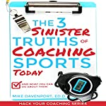 The 3 Sinister Truths of Coaching Sports Today - and What You Can Do About Them: Hack Your Coaching, Book 1   Mike Davenport