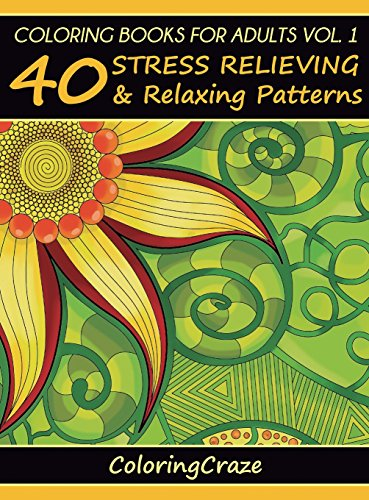 Coloring Books For Adults Volume 1 40 Stress Relieving And Relaxing Patterns (Anti-Stress Art Therapy Series) [ColoringCraze] (Tapa Dura)
