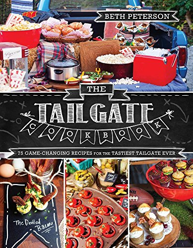 The Tailgate Cookbook: 75 Game-changing Recipes for the Tastiest Tailgate Ever by Beth Peterson