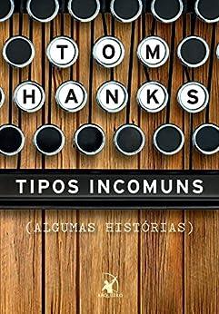Tipos Incomuns: (ALGUMAS HISTÓRIAS) por [Hanks, Tom]