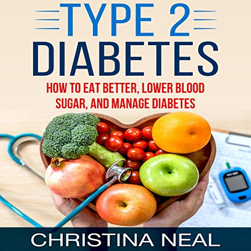 Type 2 Diabetes: How to Eat Better, Lower Blood Sugar, and Manage Diabetes by Christina Neal