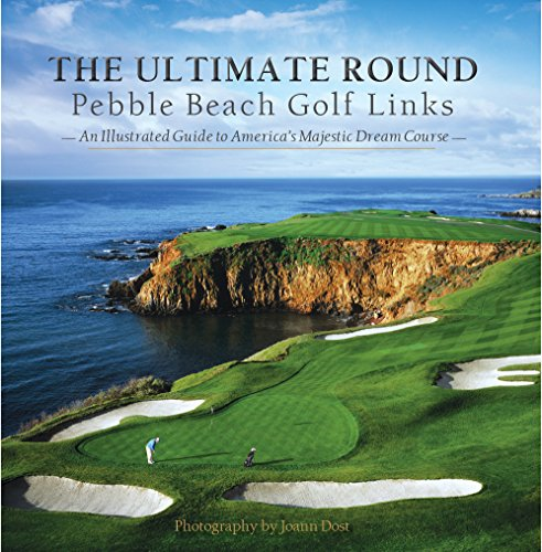 The Ultimate Round: Pebble Beach Golf Links, An Illustrated Guide to America's Majestic Dream Course