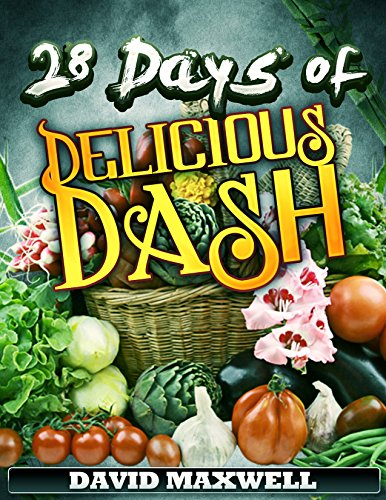 28 Days of Delicious DASH: Just Four Weeks to a Lower Blood Pressure (DASH Diet Recipes Cookbook, Low Sodium Cookbook Book 1) by David Maxwell