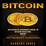Bitcoin: An Essential Beginner's Guide to Bitcoin Investing, Mining, and Cryptocurrency Technologies | Herbert Jones