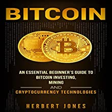 Bitcoin: An Essential Beginner's Guide to Bitcoin Investing, Mining, and Cryptocurrency Technologies Audiobook by Herbert Jones Narrated by Dryw McArthur