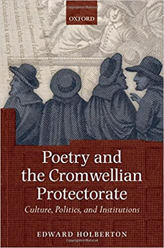 Poetry and the Cromwellian Protectorate: Culture, Politics, and Institutions – By Edward Holberton