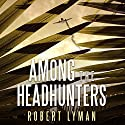Among the Headhunters: An Extraordinary World War II Story of Survival in the Burmese Jungle Audiobook by Robert Lyman Narrated by Derek Perkins