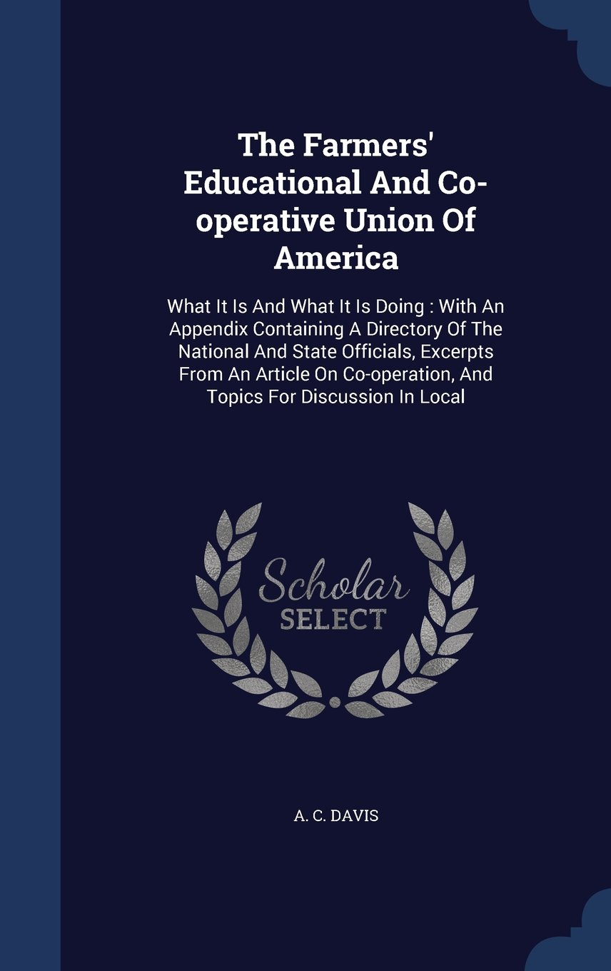 Read Online The Farmers' Educational and Co-Operative Union of America: What It Is and What It Is Doing: With an Appendix Containing a Directory of the National ... and Topics for Discussion in Local PDF
