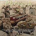 Phrygia: The History and Legacy of the Ancient Phrygian Kingdom in Anatolia Audiobook by  Charles River Editors Narrated by Scott Clem