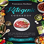 Ketogenic Cookbook: Reset Your Metabolism with These Easy, Healthy and Delicious Ketogenic, Paleo and Pressure Cooker Beef Recipes | Francesca Bonheur