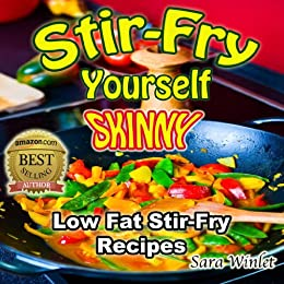 Stir-Fry Yourself Skinny (Low Fat, Stir-Fry Diet Recipes, Lose Weight Healthy Without Diet Pills Book 1) by [Winlet, Sara]