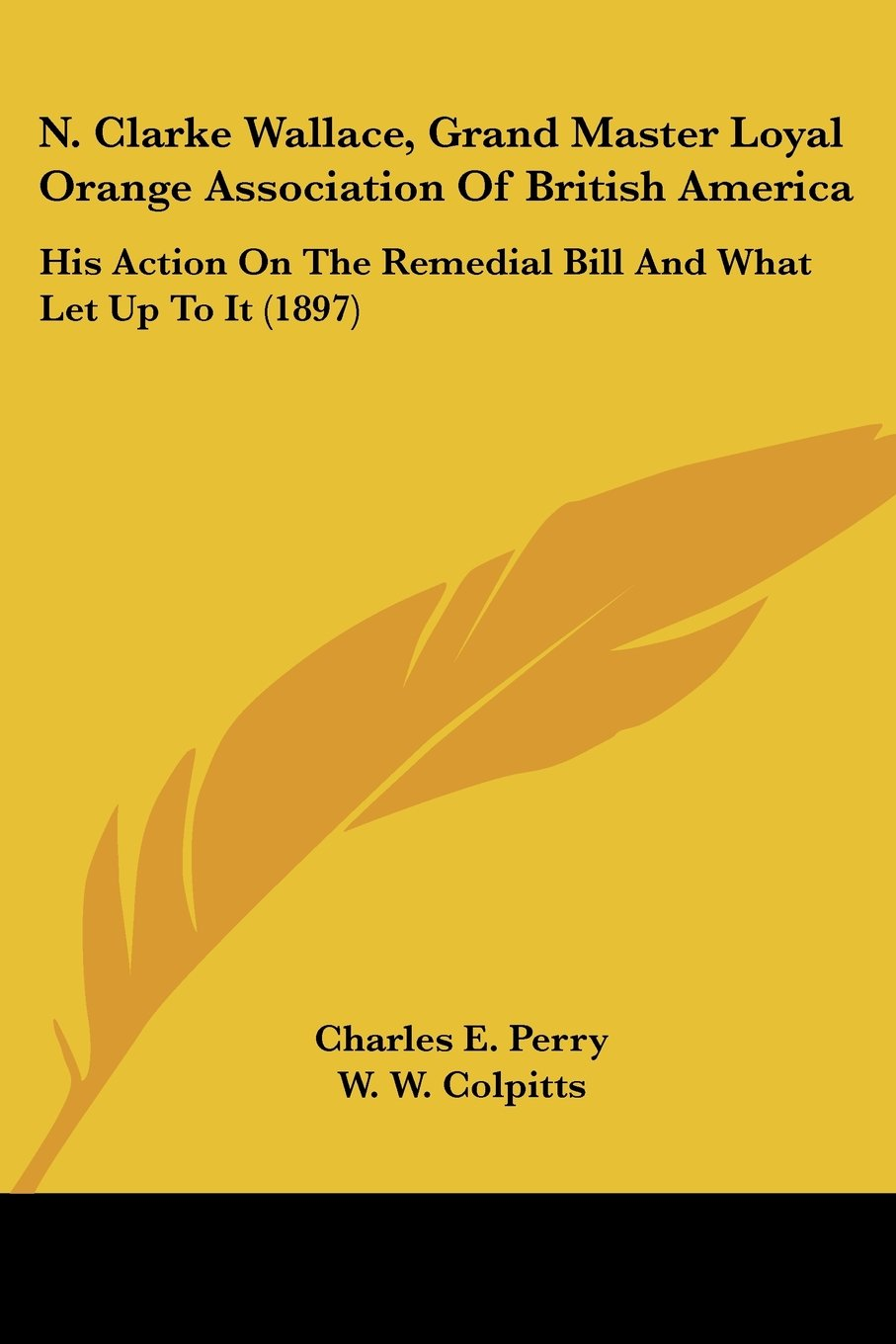 N. Clarke Wallace, Grand Master Loyal Orange Association Of British America: His Action On The Remedial Bill And What Let Up To It (1897) PDF