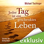 Jeder Tag ist ein geschenktes Leben: Schritte der Achtsamkeit | Michael Tischinger
