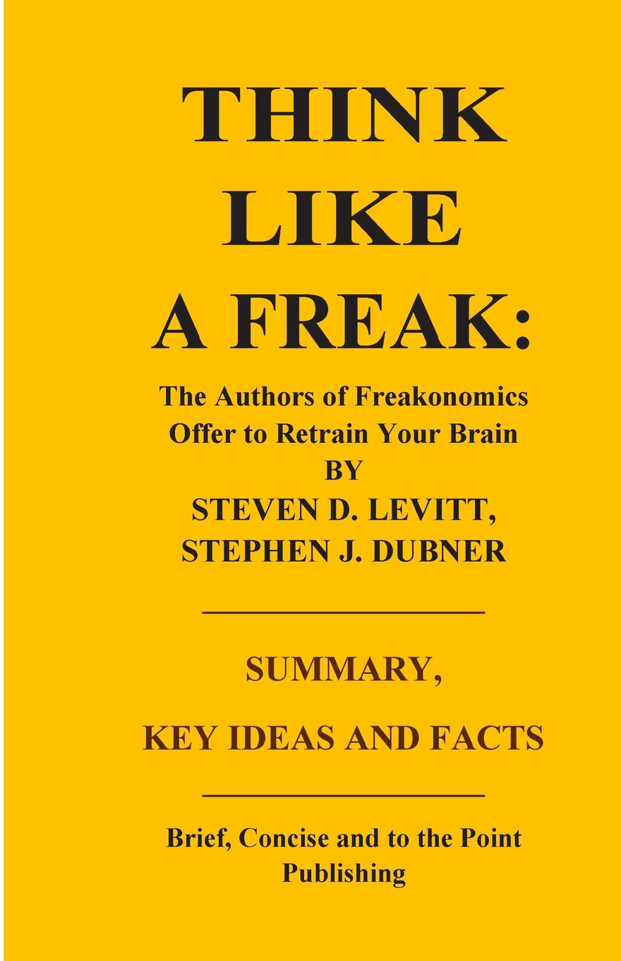 Download Summary, Key Ideas and Facts: Think Like a Freak: The Authors of Freakonomics Offer to Retrain Your Brain ebook
