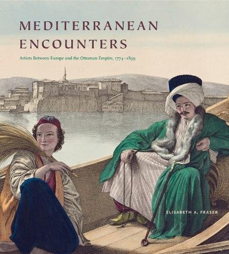 Mediterranean Encounters: Artists Between Europe And The Ottoman Empire, 1774–1839