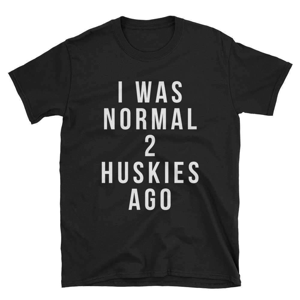 Short-Sleeve Unisex T-Shirt Really Simple Funny Husky Shirts I Was Normal 2 Huskies Ago Shirt