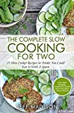 The Complete Slow Cooking For Two: 25 Slow Cooker Recipes So Tender You Could Eat It With A Spoon