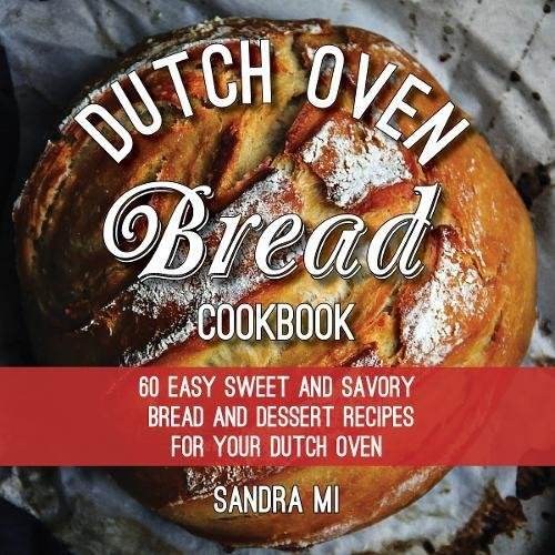 The Dutch Oven Bread Cookbook: 60 Easy Sweet and Savory Bread and Dessert Recipes for Your Dutch Oven by Sandra Mi Mi