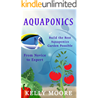 Aquaponics Build the Best Aquaponics Garden Possible From Novice to Expert (Aquaponics, Hydroponics, Homesteading, Organic Gardening, Self sufficiency)