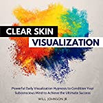 Clear Skin Visualization: Powerful Daily Visualization Hypnosis to Condition Your Subconsious Mind to Achieve the Ultimate Success | Will Johnson Jr.