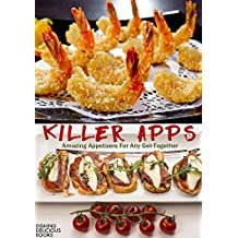 KILLER APPS: Amazing Appetizers For Any Get-Together