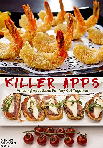 KILLER APPS: Amazing Appetizers For Any Get-Together by Dishing Delicious Books