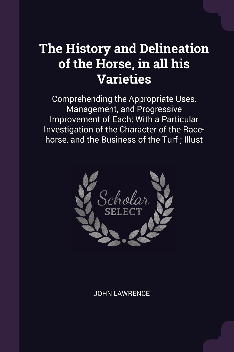 Download The History and Delineation of the Horse, in all his Varieties: Comprehending the Appropriate Uses, Management, and Progressive Improvement of Each; ... and the Business of the Turf ; Illust pdf epub