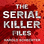 The Serial Killer Files: The Who, What, Where, How, and Why of the World's Most Terrifying Murderers | Harold Schechter