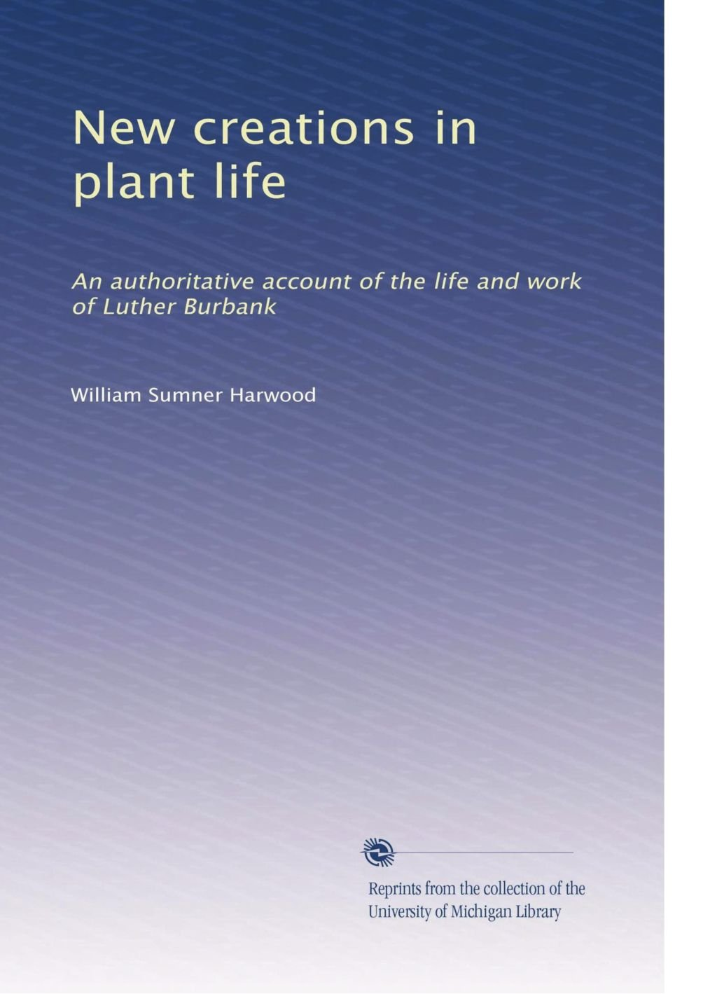 New creations in plant life: An authoritative account of the life and work of Luther Burbank PDF