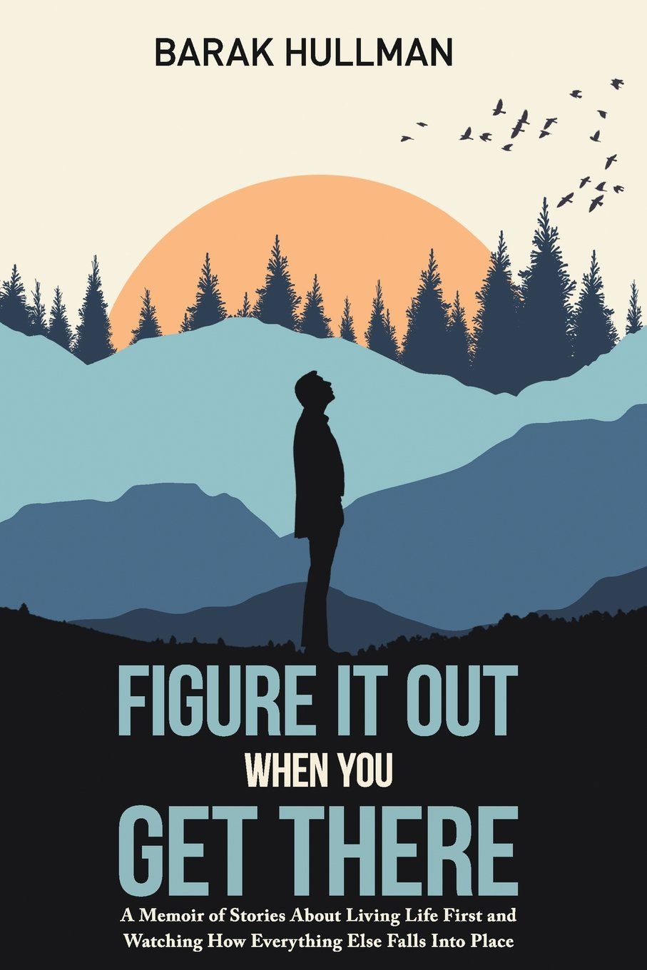 Figure It Out When You Get There: A Memoir of Stories About Living Life First and Watching How Everything Falls In Line